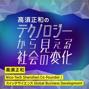 高須正和の「テクノロジーから見える社会の変化」|高須正和|Nico-Tech Shenzhen Co-Founder / スイッチサイエンス Global Business Development