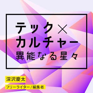 テック×カルチャー 異能なる星々|深沢慶太|フリーライター・編集者