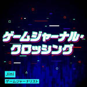 ゲームジャーナル・クロッシング|Jini|ゲームジャーナリスト|ゲーマー日日新聞