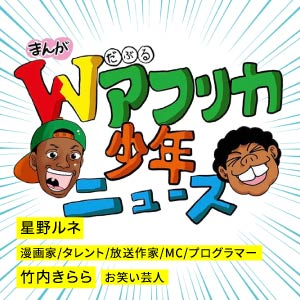 まんが Wアフリカ少年ニュース|星野ルネ漫画家、タレント、放送作家、MC、プログラマー|竹内きらら|お笑い芸人