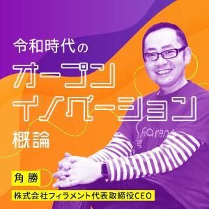 令和時代のオープンイノベーション概論|角勝|株式会社フィラメント代表取締役CEO