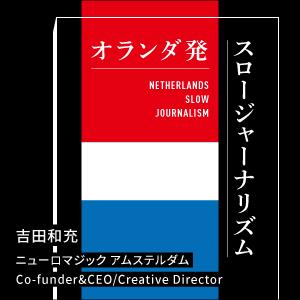 オランダ発スロージャーナリズム|吉田和充(ヨシダ カズミツ)|ニューロマジック アムステルダム Co-funder&CEO/Creative Director