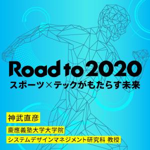 Road to 2020 スポーツ×テックがもたらす未来