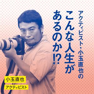 アクティビスト・小玉直也の「こんな人生があるのか!?