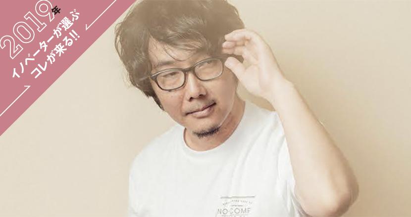 【若林恵(黒鳥社)】2019年イノベーターが選ぶコレが来る!!