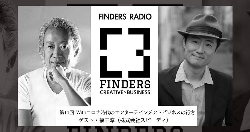 芸能界にマーケティングを持ち込むと何が生まれる? FINDERS RADIO 第11回 Withコロナ時代のエンターテインメントビジネスの行方 ゲスト:福田淳(株式会社スピーディ)