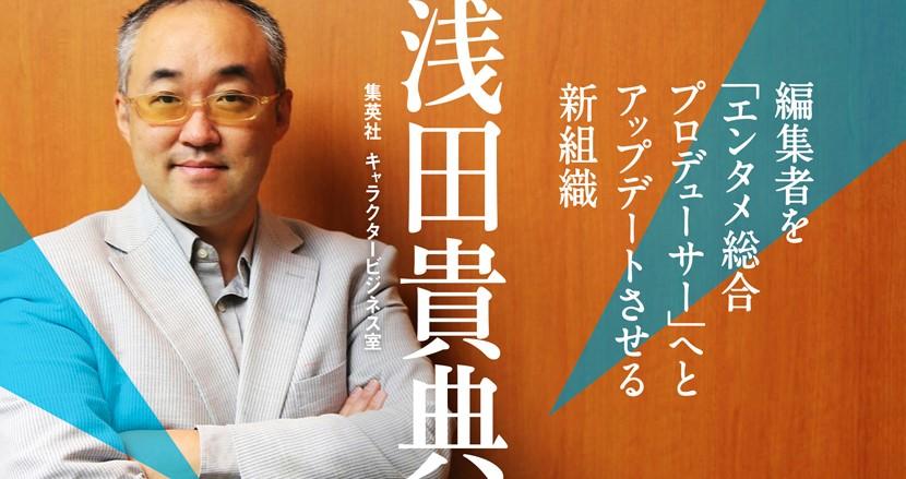 「マンガ編集のプロ」だけでは足りない。編集者から「エンタメ総合プロデューサー」へアップデートせよ|浅田貴典(集英社キャラクタービジネス室)