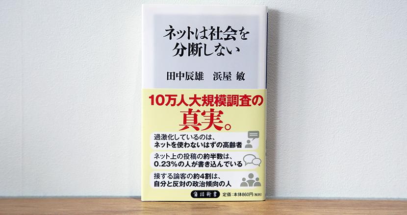 「ネトウヨVSパヨク」の仁義なき戦いが繰り広げられる日本社会は、実は分断していない!?「ネットが分断をもたらした説」に大規模調査で反論【田中辰雄・浜屋敏『ネットは社会を分断しない』】