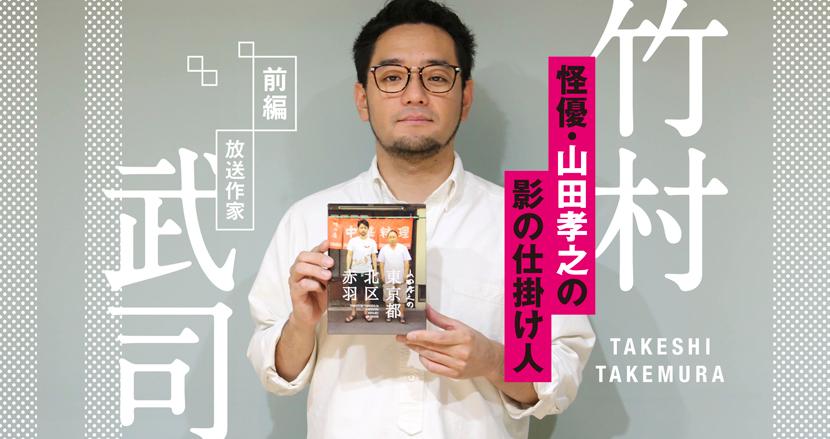 伝説の「山田孝之3部作」を生んだ、「フェイク」と「リアル」のかき混ぜ方|竹村武司(放送作家)【前編】